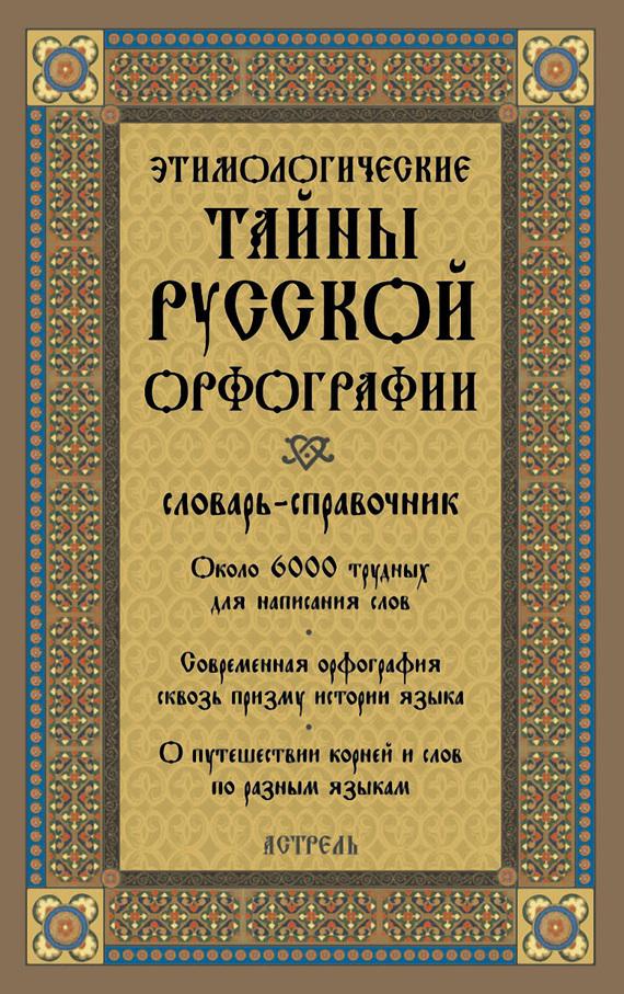 Этимологические тайны русской орфографии: словарь-справочник