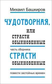 Башкиров, Михаил  - Чудотворная, или Страсти обыкновенные