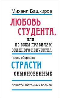 Башкиров, Михаил  - Любовь студента, или По всем правилам осадного искусства