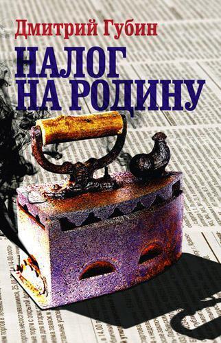 Дмитрий Губин Налог на Родину. Очерки тучных времен губин в философия учебник губин
