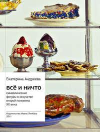 Андреева, Екатерина  - Всё и Ничто. Символические фигуры в искусстве второй половины XX века