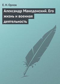 - Александр Македонский. Его жизнь и военная деятельность