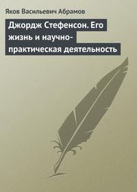 Абрамов, Яков  - Джордж Стефенсон. Его жизнь и научно-практическая деятельность