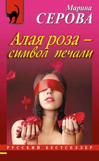 Серова, Марина  - Алая роза – символ печали