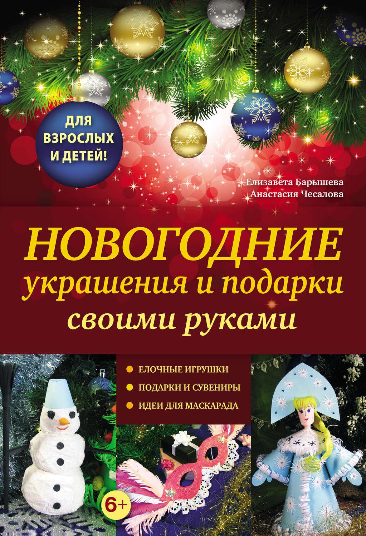 Новогодние украшения и подарки своими руками – Анастасия Чесаловаи Елизавета Барышева 978-5-699-53007-6  - купить со скидкой