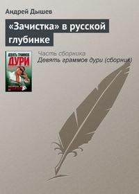 Дышев, Андрей  - «Зачистка» в русской глубинке