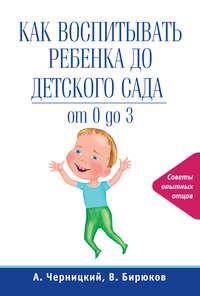Черницкий, Александр  - Как воспитывать ребенка до детского сада