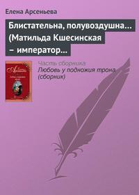 Арсеньева, Елена  - Блистательна, полувоздушна… (Матильда Кшесинская – император Николай II)