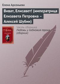 Арсеньева, Елена  - Виват, Елисавет! (императрица Елизавета Петровна – Алексей Шубин)