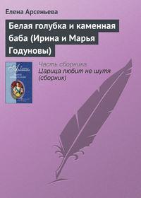 Арсеньева, Елена  - Белая голубка и каменная баба (Ирина и Марья Годуновы)
