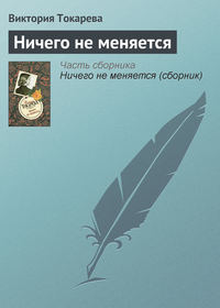Токарева, Виктория  - Ничего не меняется (сборник)