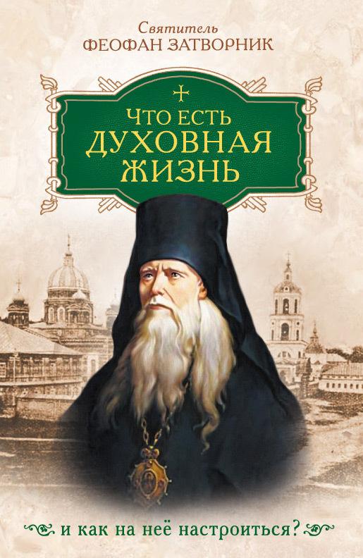 cвятитель Феофан Затворник Что есть духовная жизнь и как на нее настроиться