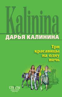 Калинина, Дарья  - Три красавицы на одну ночь