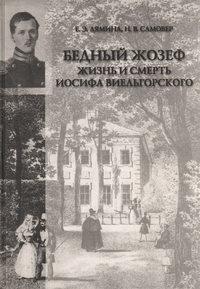 Лямина, Екатерина  - «Бедный Жозеф». Жизнь и смерть Иосифа Виельгорского. Опыт биографии человека 1830-х годов