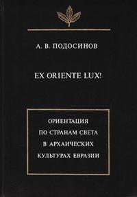 Подосинов, А. В.  - Ex oriente lux! Ориентация по странам света в архаических культурах Евразии