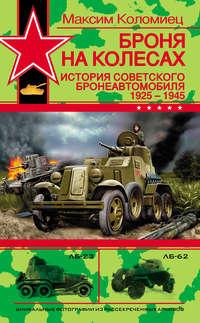 Коломиец, Максим  - Броня на колесах. История советского бронеавтомобиля 1925-1945 гг.