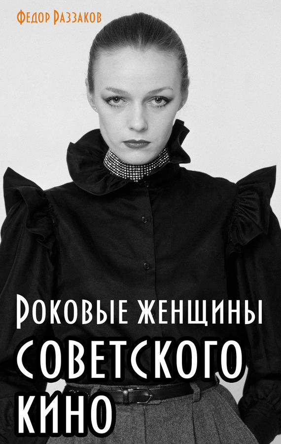 Роковые женщины советского кино - Федор Раззаков
