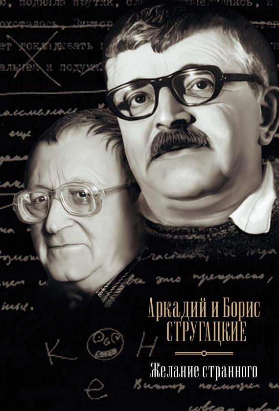 Аркадий и Борис Стругацкие Желание странного (сборник)