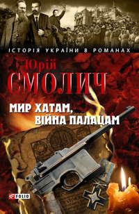 Смолич, Юрий  - Мир хатам, війна палацам