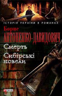Антоненко-Давидович, Борис  - Смерть. Сибірські новели (збірник)