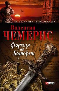Чемерис, Валентин  - Фортеця на Борисфені