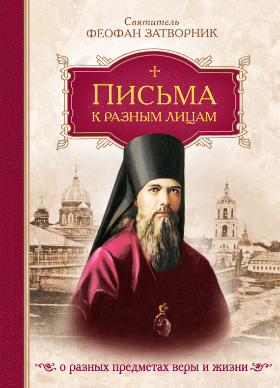 cвятитель Феофан Затворник Письма к разным лицам о разных предметах веры и жизни