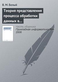 Белый, В. М.  - Теория представления процесса обработки данных в информационной системе