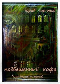 Горюнов, Юрий  - Подвешенный кофе (сборник)