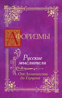 Отсутствует - Афоризмы. Русские мыслители. От Ломоносова до Герцена