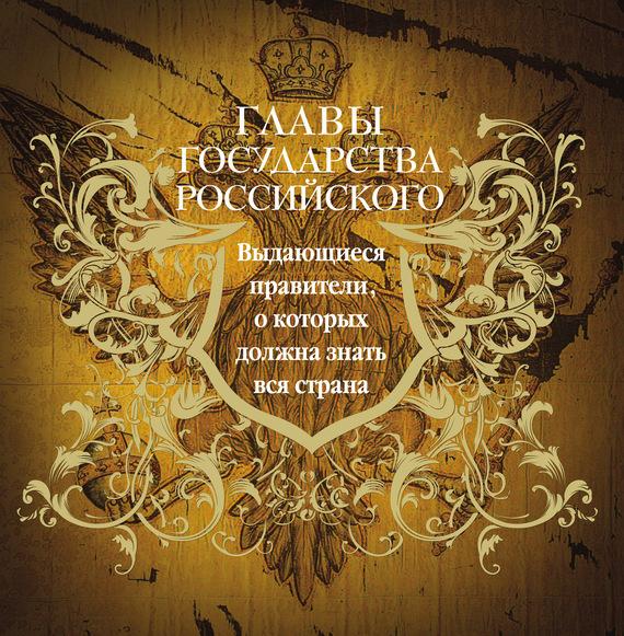 Главы государства российского. Выдающиеся правители, о которых должна знать вся страна - Юрий Лубченков