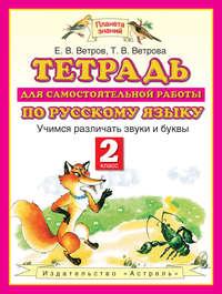 Ветров, Е. В.  - Тетрадь для самостоятельной работы по русскому языку. Учимся различать звуки и буквы. 2 класс