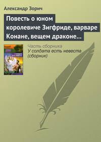 Зорич, Александр  - Повесть о юном королевиче Зигфриде, варваре Конане, вещем драконе Фафнире и мудром карлике Альбрихе