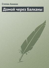 Аникин, Степан  - Домой через Балканы