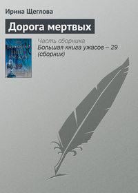 Щеглова, Ирина  - Дорога мертвых