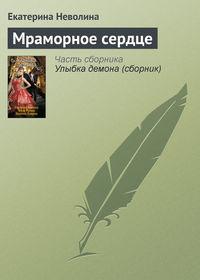 Неволина, Екатерина  - Мраморное сердце