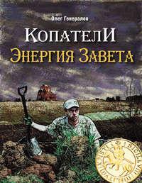 Генералов, Олег  - Копатели. Энергия Завета