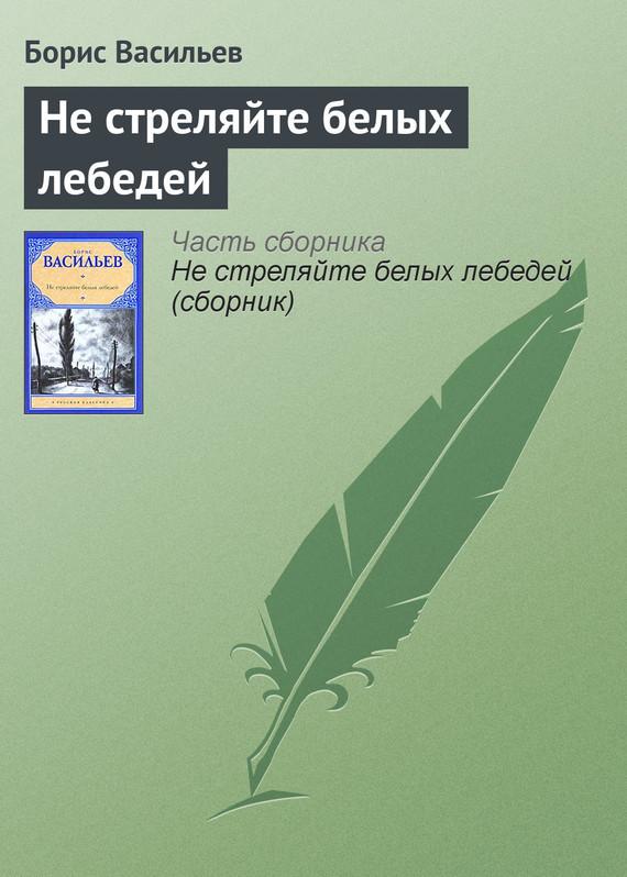 Борис Васильев Не стреляйте белых лебедей ISBN: 978-5-17-063441-5 не стреляйте белых лебедей