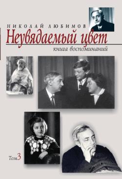 Николай Любимов Неувядаемый цвет. Книга воспоминаний. Том3 мир рабле в 3 х томах том 3