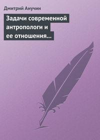 Анучин, Дмитрий  - Задачи современной антропологи и ее отношения к другим наукам