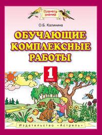 Калинина, О. Б.  - Обучающие комплексные работы. 1 класс