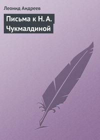Андреев, Леонид  - Письма к Н. А. Чукмалдиной