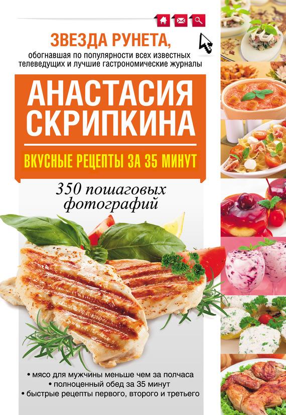 Вкусные рецепты за 35 минут. 350 пошаговых фотографий - Анастасия Скрипкина