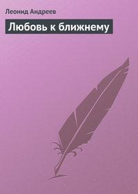 Андреев, Леонид  - Любовь к ближнему
