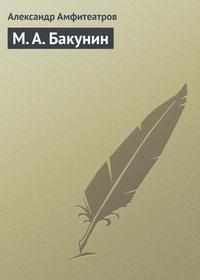Амфитеатров, Александр  - М.А.Бакунин