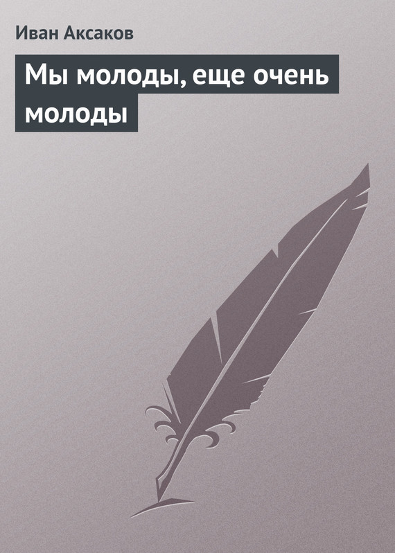 Иван Аксаков Мы молоды, еще очень молоды как молоды мы пили