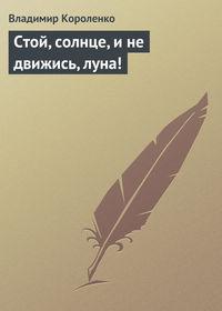 Короленко, Владимир  - Стой, солнце, и не движись, луна!