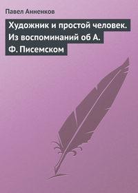 Анненков, Павел  - Художник и простой человек. Из воспоминаний об А.Ф. Писемском
