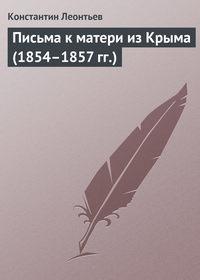 Леонтьев, Константин  - Письма к матери из Крыма (1854–1857 гг.)
