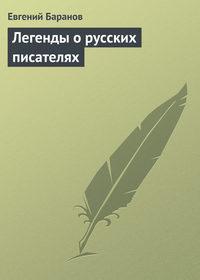 Баранов, Евгений  - Легенды о русских писателях
