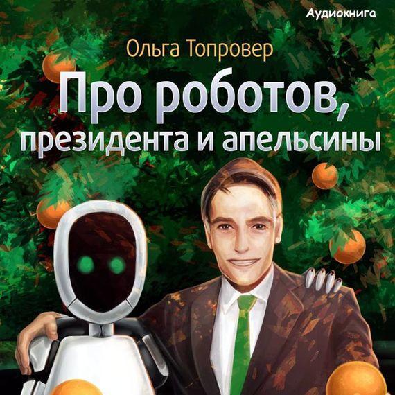 Про роботов, президента и апельсины - Ольга Топровер